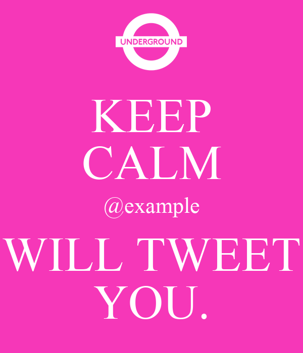 KEEP CALM @example WILL TWEET YOU.
