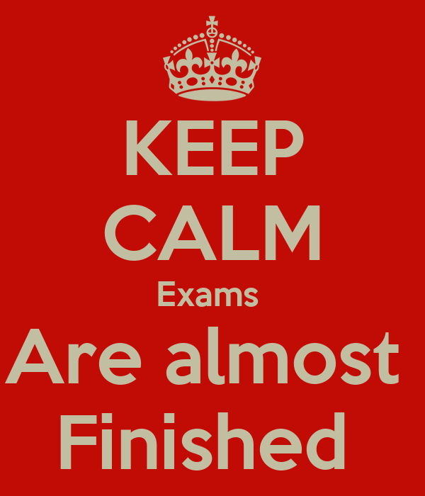 KEEP CALM Exams  Are almost  Finished