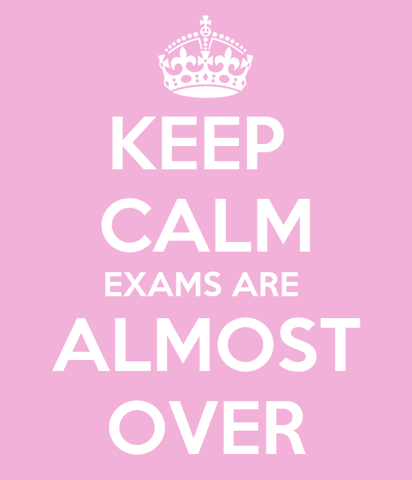 KEEP  CALM EXAMS ARE  ALMOST OVER