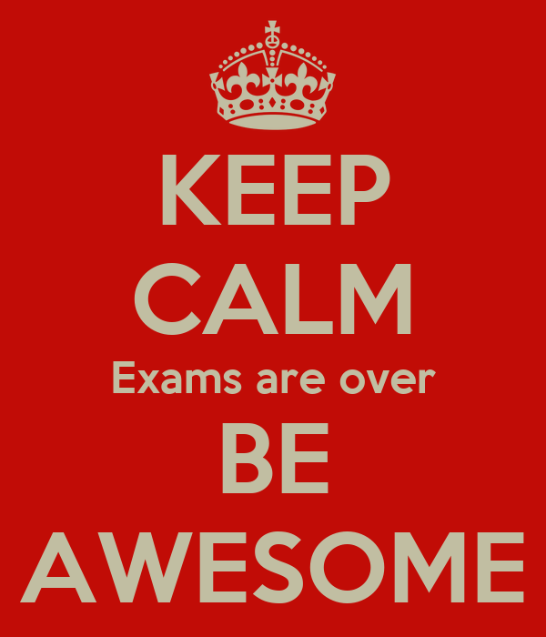 KEEP CALM Exams are over BE AWESOME
