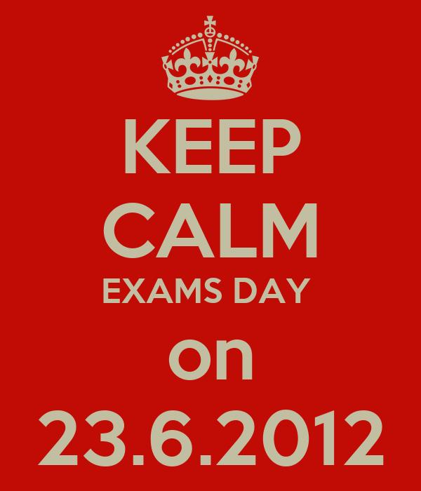 KEEP CALM EXAMS DAY  on 23.6.2012