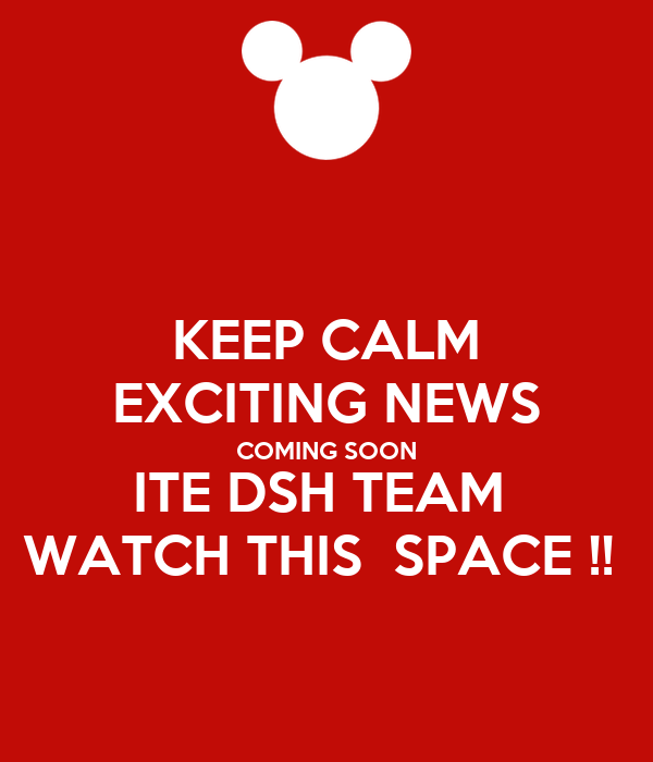 KEEP CALM EXCITING NEWS COMING SOON ITE DSH TEAM  WATCH THIS  SPACE !!