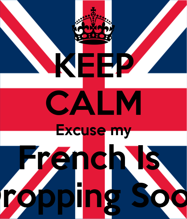 KEEP CALM Excuse my French Is  Dropping Soon