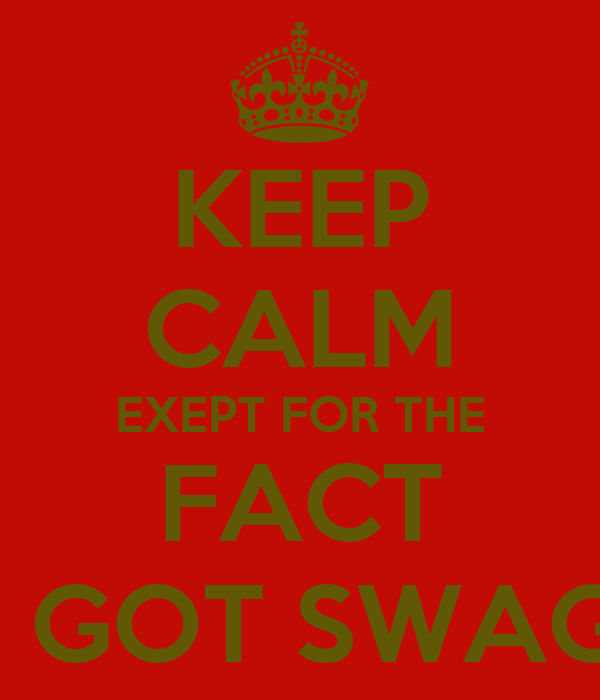 KEEP CALM EXEPT FOR THE FACT I GOT SWAG