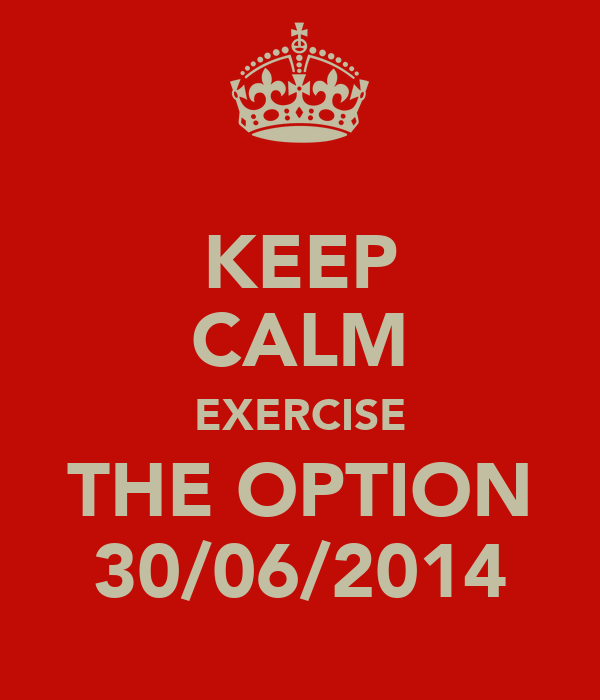 KEEP CALM EXERCISE THE OPTION 30/06/2014