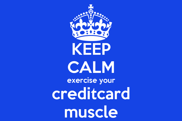 KEEP CALM exercise your creditcard muscle