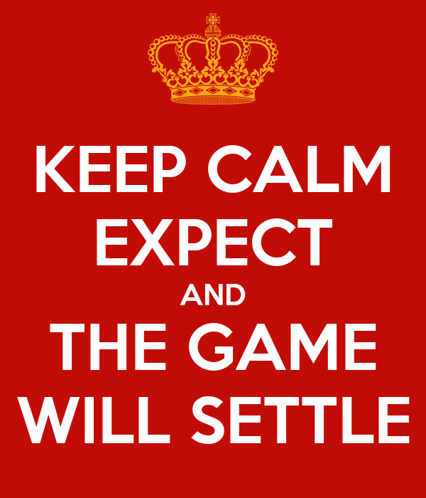 KEEP CALM EXPECT AND THE GAME WILL SETTLE