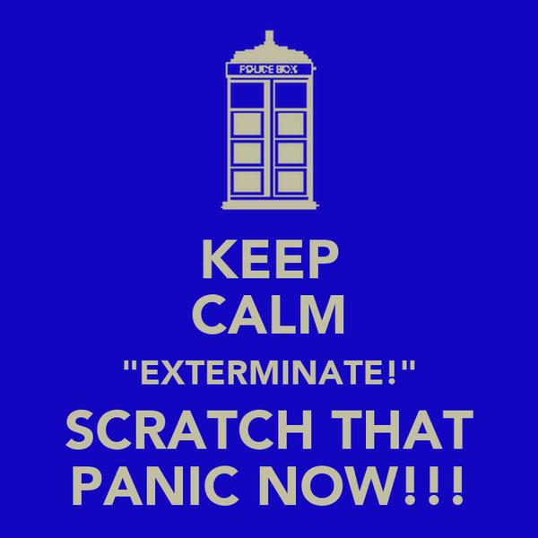"KEEP CALM ""EXTERMINATE!"" SCRATCH THAT PANIC NOW!!!"