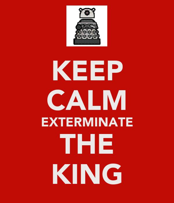 KEEP CALM EXTERMINATE THE KING