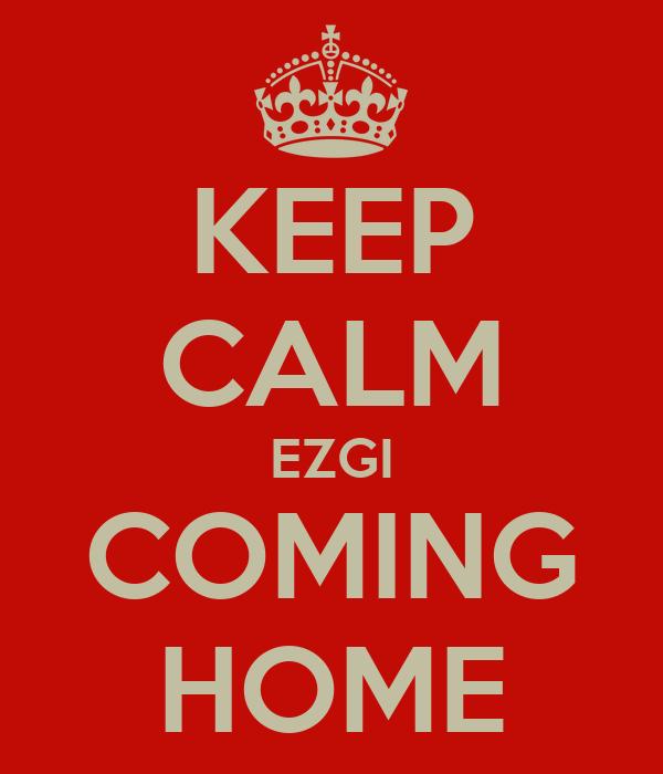 KEEP CALM EZGI COMING HOME