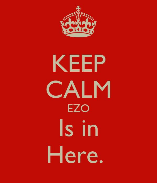 KEEP CALM EZO Is in Here.