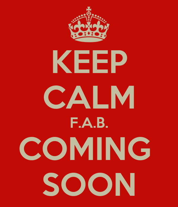 KEEP CALM F.A.B. COMING  SOON