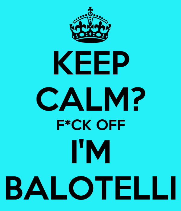 KEEP CALM? F*CK OFF I'M BALOTELLI