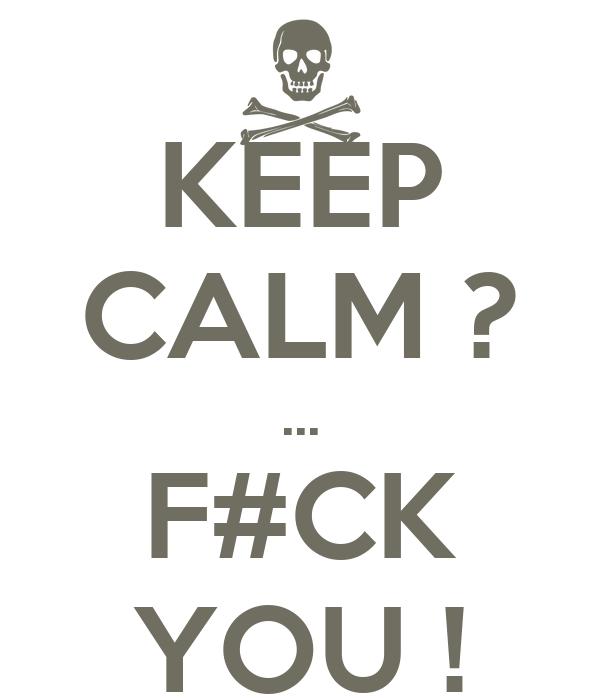 KEEP CALM ? ... F#CK YOU !