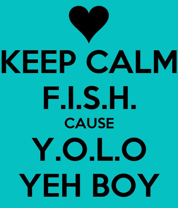 KEEP CALM F.I.S.H. CAUSE Y.O.L.O YEH BOY