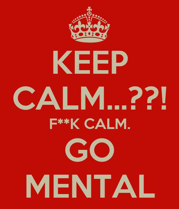 KEEP CALM...??! F**K CALM. GO MENTAL