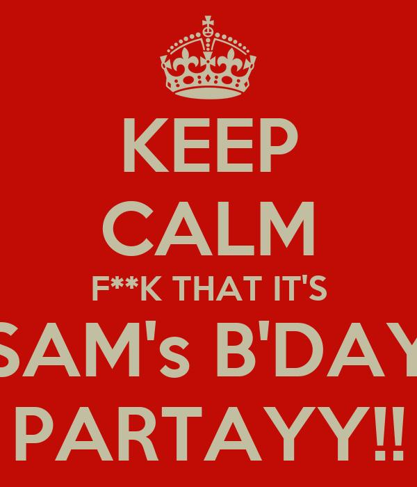 KEEP CALM F**K THAT IT'S SAM's B'DAY PARTAYY!!