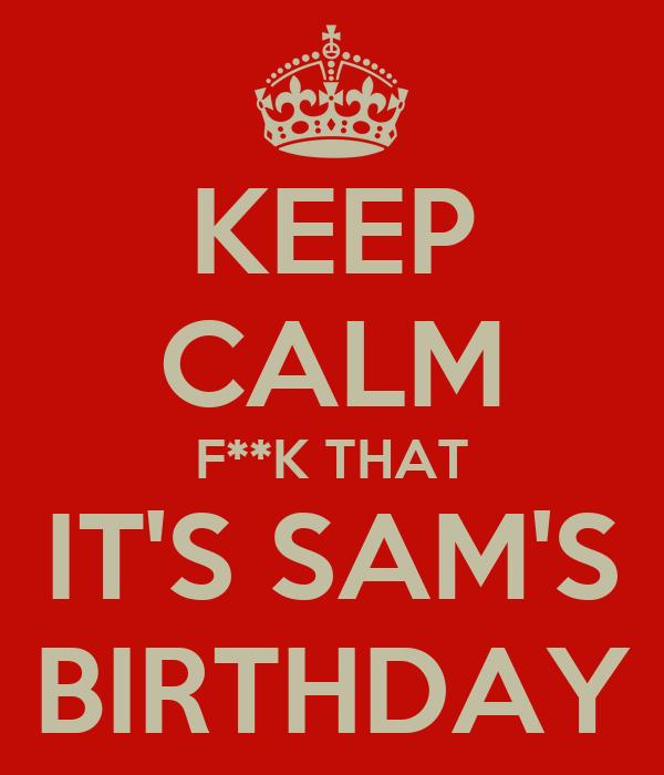 KEEP CALM F**K THAT IT'S SAM'S BIRTHDAY