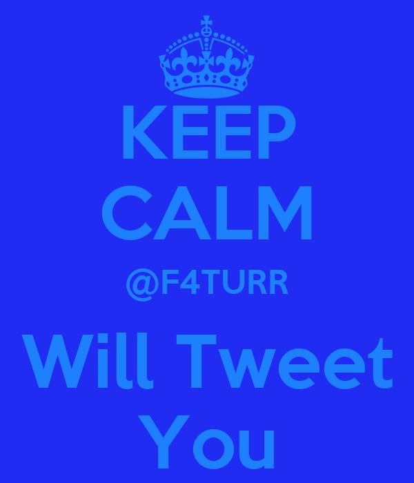 KEEP CALM @F4TURR Will Tweet You