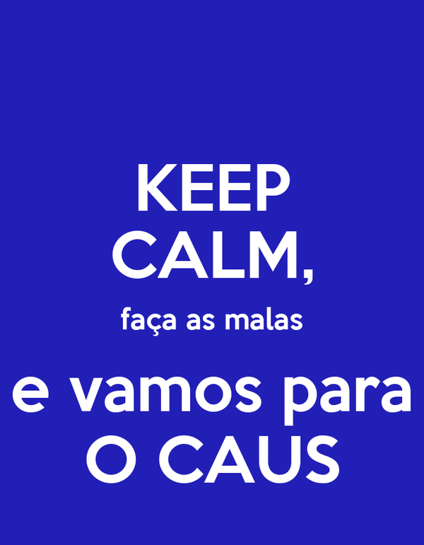 KEEP CALM, faça as malas e vamos para O CAUS