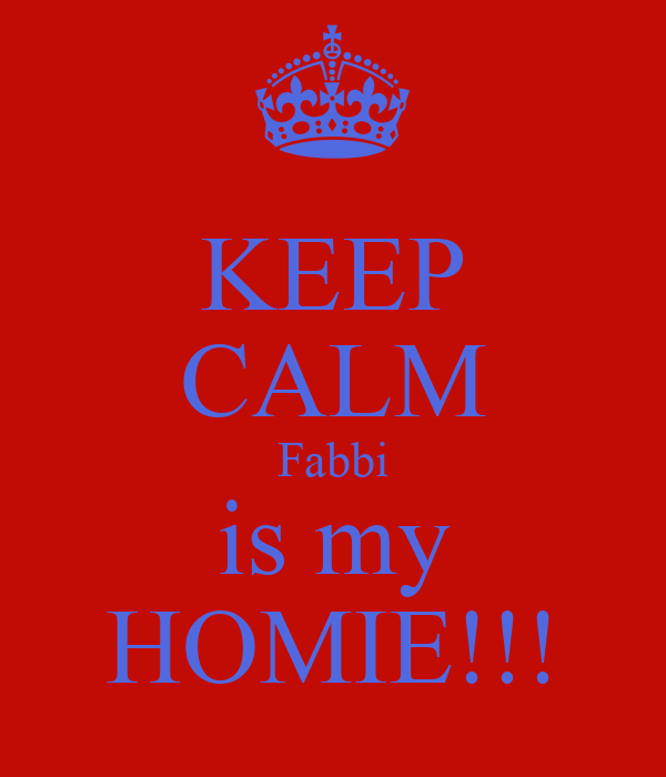 KEEP CALM Fabbi is my HOMIE!!!