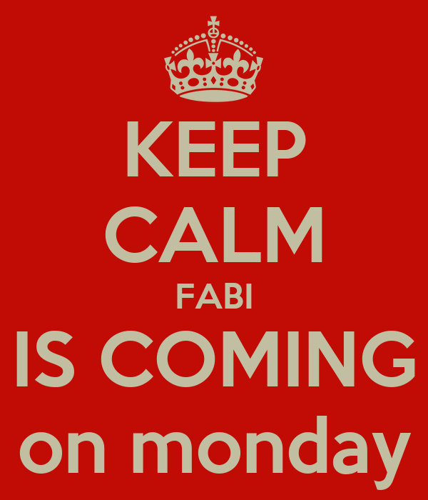 KEEP CALM FABI IS COMING on monday