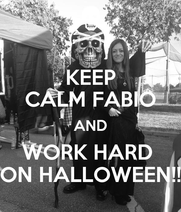 KEEP CALM FABIO AND WORK HARD  ON HALLOWEEN!!