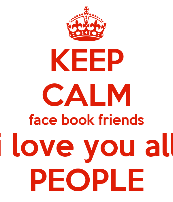 KEEP CALM face book friends i love you all PEOPLE