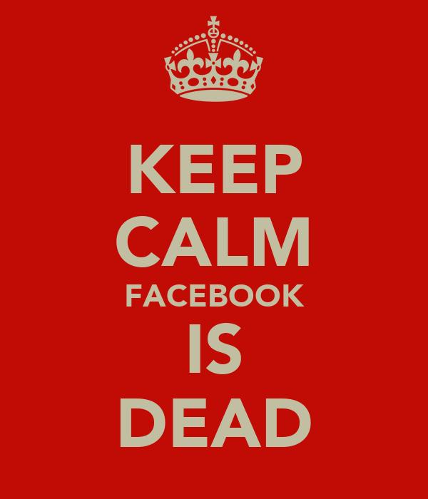 KEEP CALM FACEBOOK IS DEAD