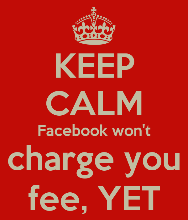 KEEP CALM Facebook won't charge you fee, YET