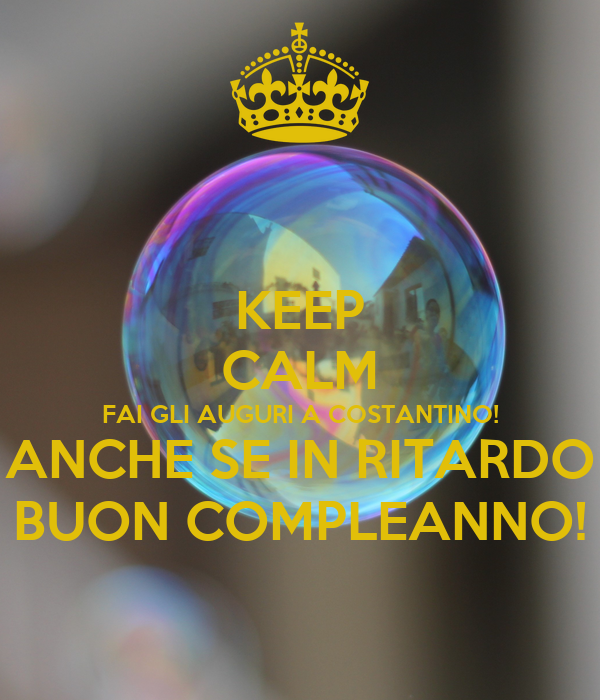 Keep Calm Fai Gli Auguri A Costantino Anche Se In Ritardo Buon