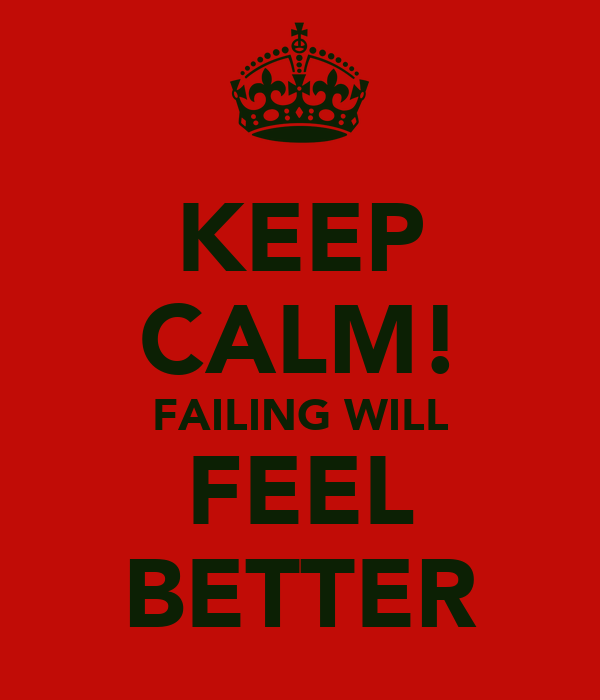 KEEP CALM! FAILING WILL FEEL BETTER