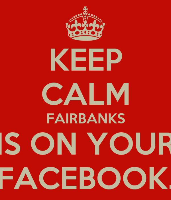 KEEP CALM FAIRBANKS IS ON YOUR FACEBOOK.