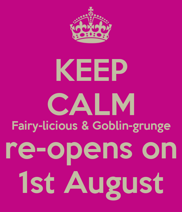 KEEP CALM Fairy-licious & Goblin-grunge re-opens on 1st August