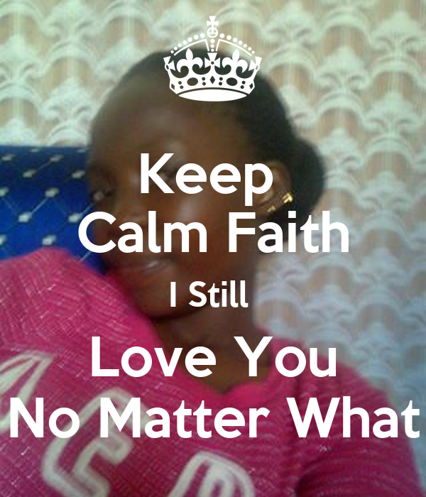 Love No Matter What: Keep Calm Faith I Still Love You No Matter What Poster