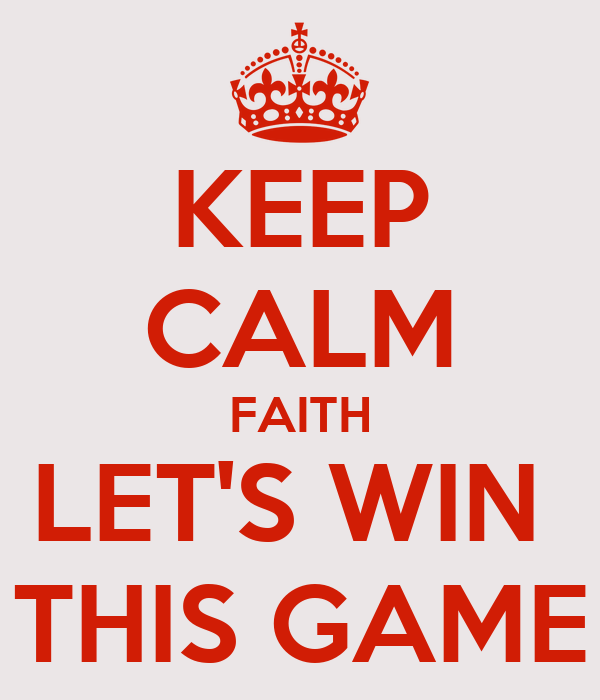 KEEP CALM FAITH LET'S WIN  THIS GAME