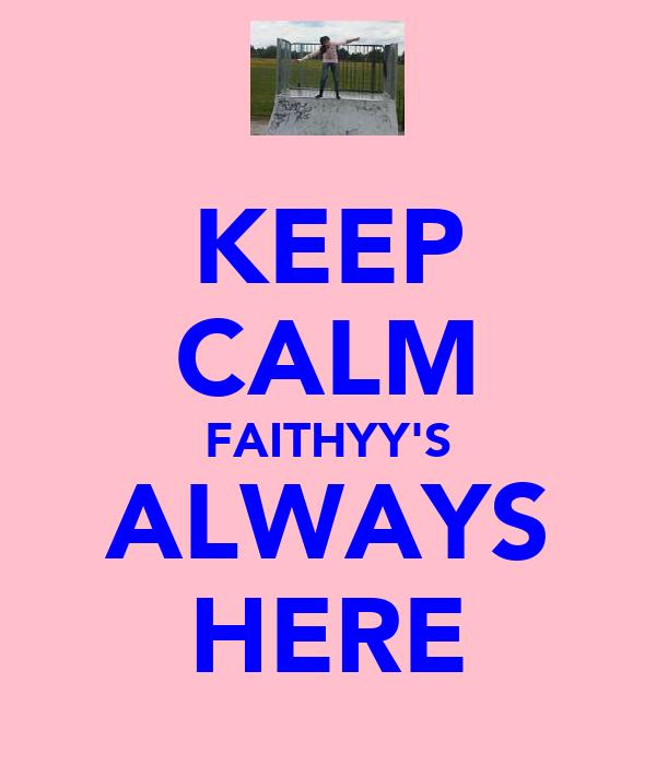 KEEP CALM FAITHYY'S ALWAYS HERE