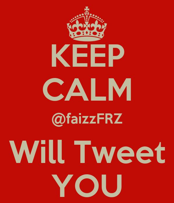 KEEP CALM @faizzFRZ Will Tweet YOU
