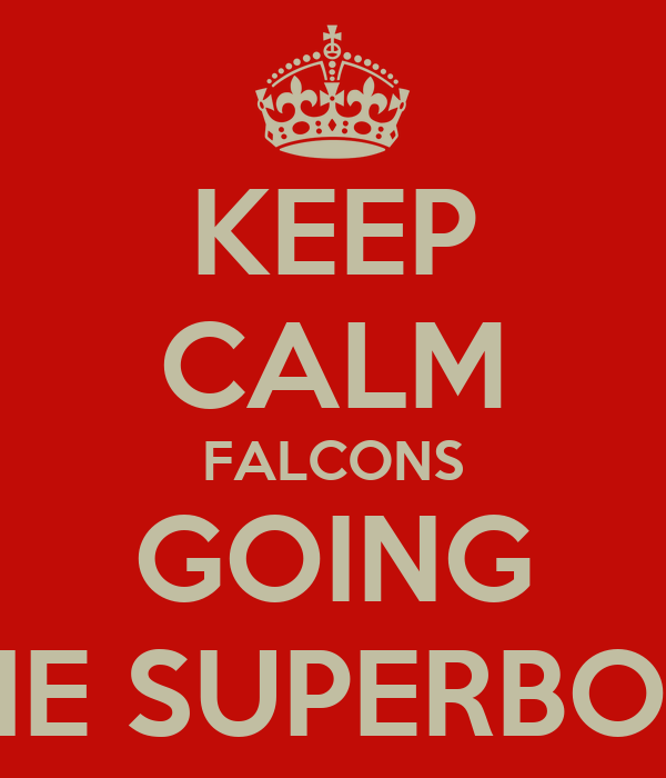 KEEP CALM FALCONS GOING TO THE SUPERBOWL!!!!!
