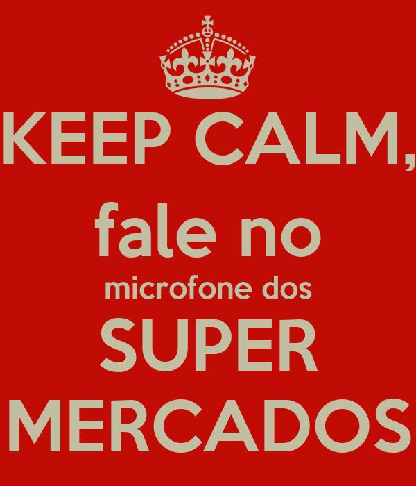 KEEP CALM, fale no microfone dos SUPER MERCADOS