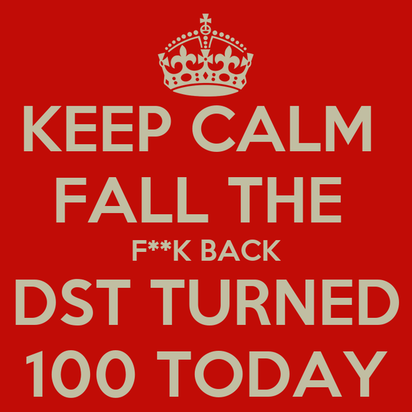 KEEP CALM  FALL THE  F**K BACK DST TURNED 100 TODAY