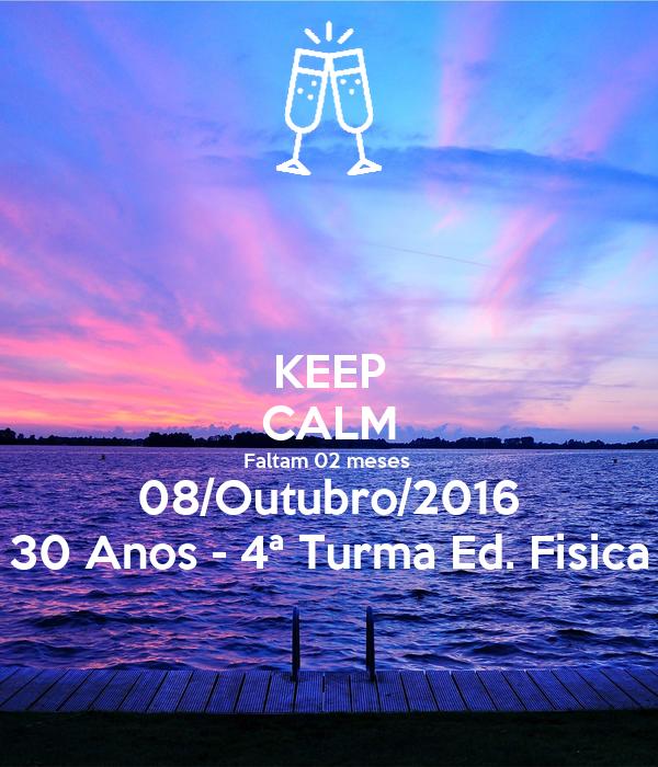 KEEP CALM Faltam 02 meses  08/Outubro/2016 30 Anos - 4ª Turma Ed. Fisica