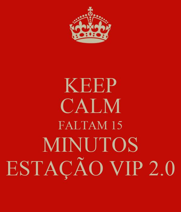 KEEP CALM FALTAM 15 MINUTOS ESTAÇÃO VIP 2.0