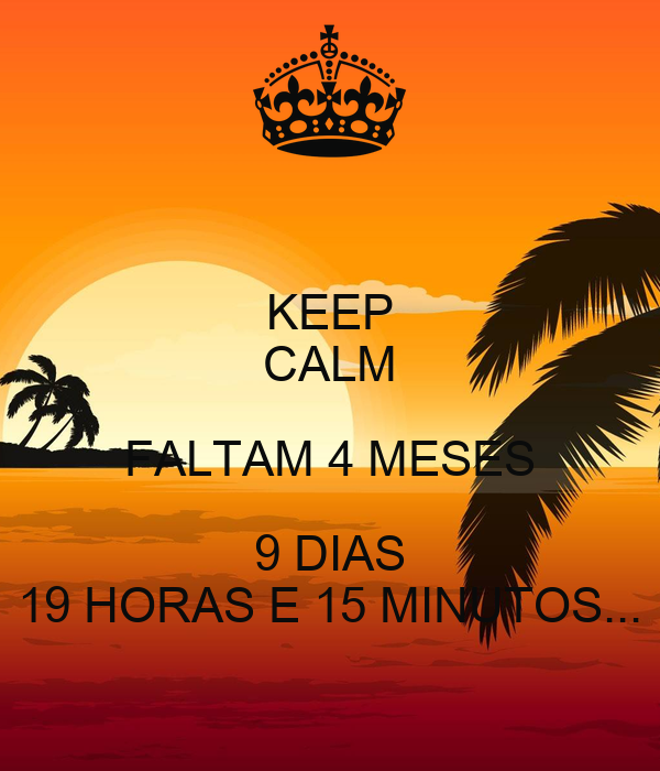 KEEP CALM FALTAM 4 MESES 9 DIAS 19 HORAS E 15 MINUTOS...