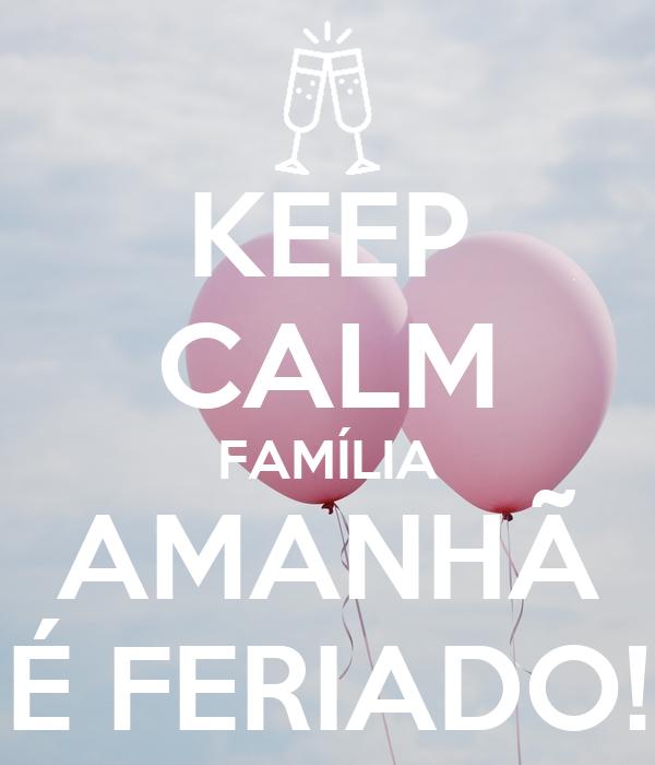 KEEP CALM FAMÍLIA AMANHÃ É FERIADO!