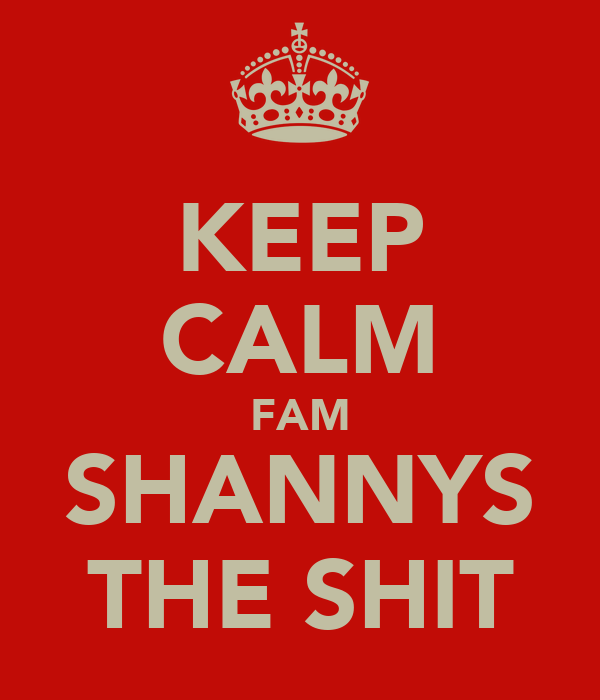 KEEP CALM FAM SHANNYS THE SHIT