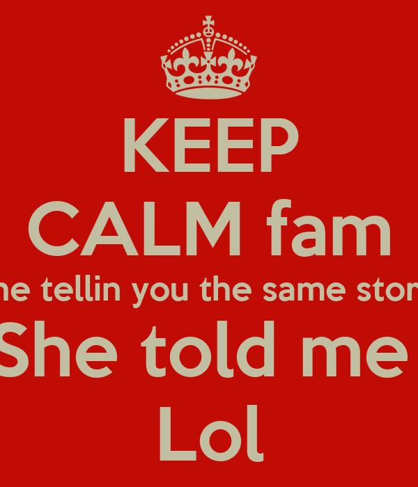 KEEP CALM fam She tellin you the same story  She told me  Lol