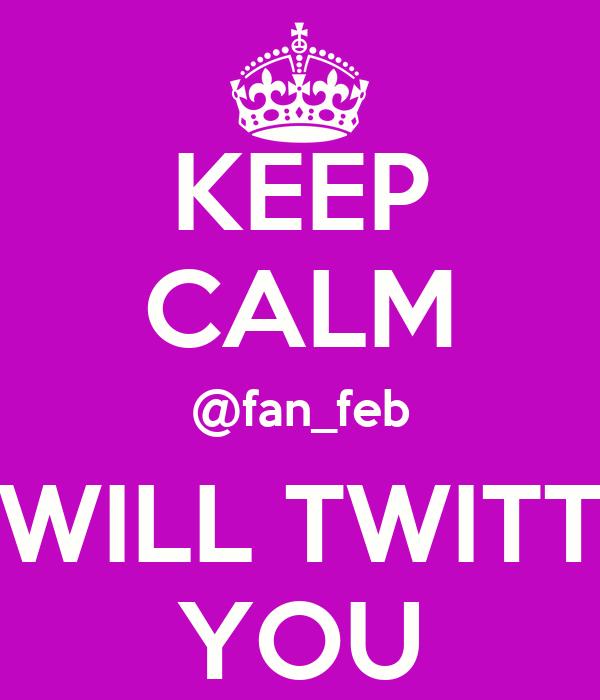 KEEP CALM @fan_feb WILL TWITT YOU