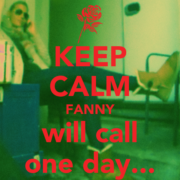 KEEP CALM FANNY will call one day...