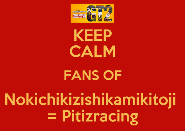 KEEP CALM FANS OF Nokichikizishikamikitoji  = Pitizracing